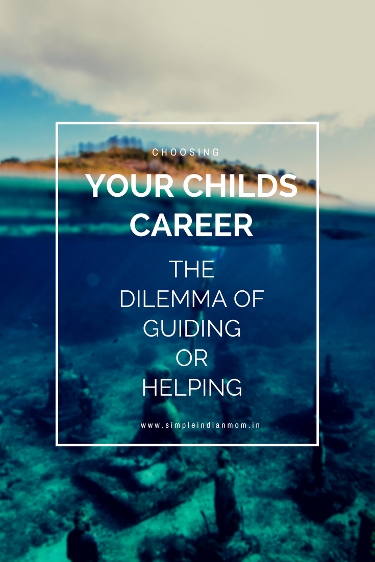 Choosing Career For Your Child - The Dilemma Of Guiding Or Helping