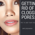 Getting Rid of Clogged Pores: 4 Tips to Keep Your Face Clear