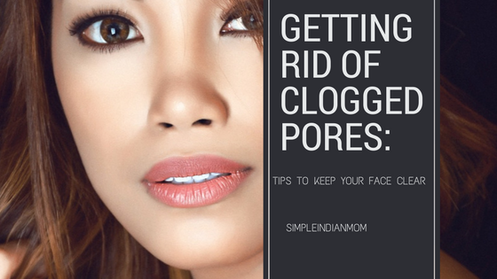 Getting Rid of Clogged Pores- Keep your face clear