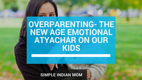 Overparenting- the New Age Emotional Atyachar for our Kids