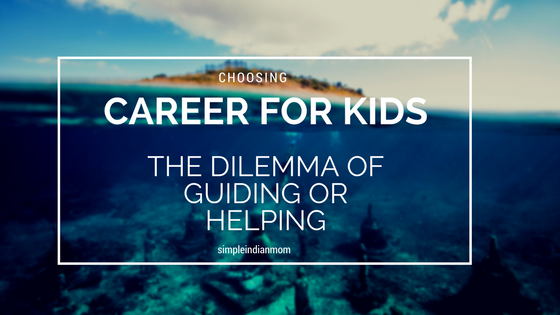 Choosing a Career For Your Kids - The Dilemma Of Guiding Or Helping