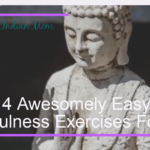 4 Awesomely Easy Mindfulness Exercises For You and Surprisingly Awesome Benefits of Doing Them