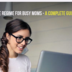 Self Care Regime For Busy Moms - A Complete Guide